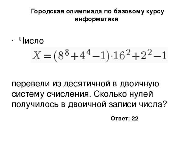 Городская олимпиада по базовому курсу информатики Число перевели из десятичной в двоичную систему счисления. Сколько нулей получилось в двоичной записи числа? Ответ: 22