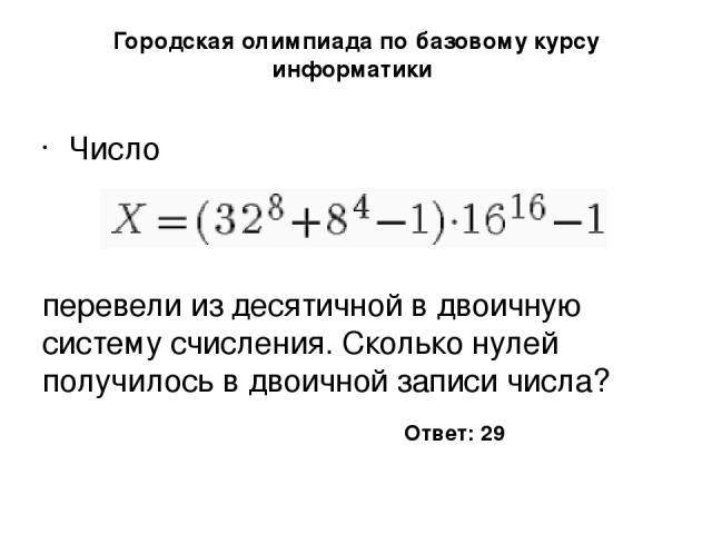 Городская олимпиада по базовому курсу информатики Число перевели из десятичной в двоичную систему счисления. Сколько нулей получилось в двоичной записи числа? Ответ: 29