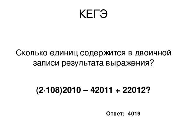 КЕГЭ Сколько единиц содержится в двоичной записи результата выражения? (2∙108)2010 – 42011 + 22012?  Ответ: 4019