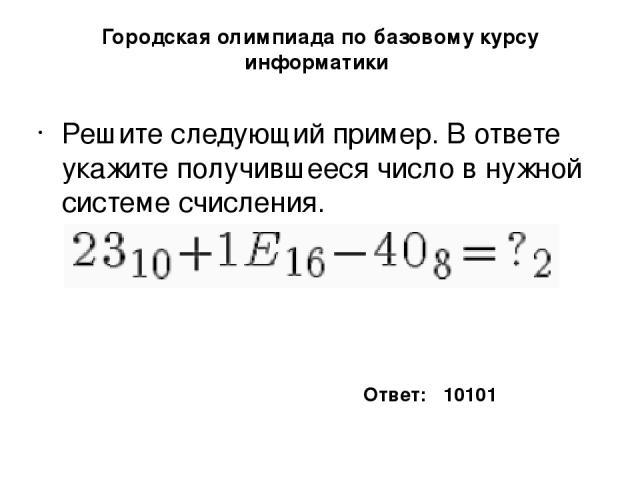 Городская олимпиада по базовому курсу информатики Решите следующий пример. В ответе укажите получившееся число в нужной системе счисления. Ответ: 10101