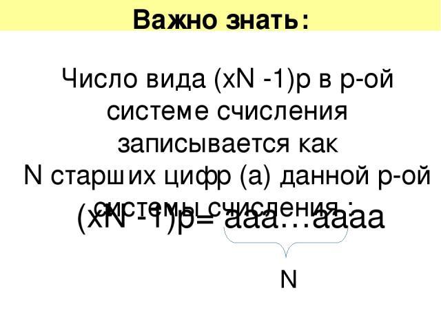 Важно знать: Число вида (хN -1)р в p-ой системе счисления записывается как N старших цифр (а) данной p-ой системы счисления : (хN -1)р= ааа…аааа N