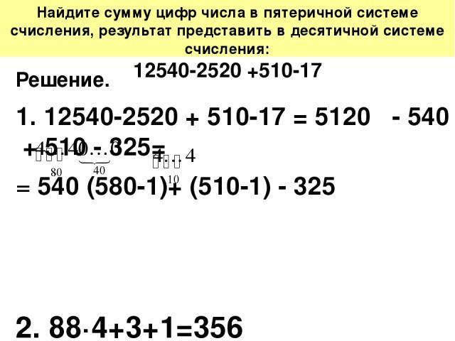 Найдите сумму цифр числа в пятеричной системе счисления, результат представить в десятичной системе счисления: 12540-2520 +510-17 Решение. 1. 12540-2520 + 510-17 = 5120 - 540 + 510 - 325= = 540 (580-1)+ (510-1) - 325 2. 88·4+3+1=356 Ответ: 356