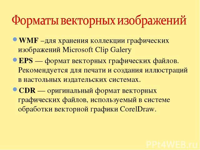 WMF –для хранения коллекции графических изображений Microsoft Clip Galery EPS — формат векторных графических файлов. Рекомендуется для печати и создания иллюстраций в настольных издательских системах. CDR — оригинальный формат векторных графических …