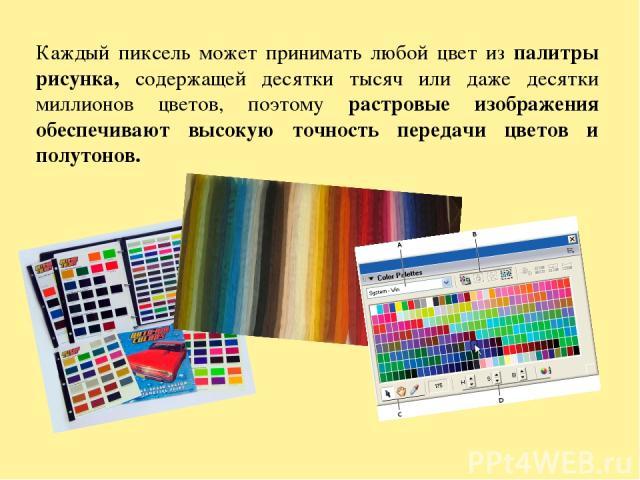 Каждый пиксель может принимать любой цвет из палитры рисунка, содержащей десятки тысяч или даже десятки миллионов цветов, поэтому растровые изображения обеспечивают высокую точность передачи цветов и полутонов.