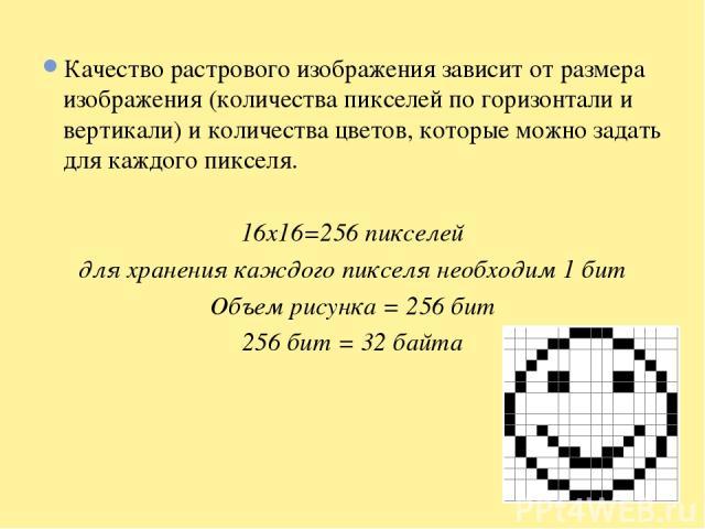 Качество растрового изображения зависит от размера изображения (количества пикселей по горизонтали и вертикали) и количества цветов, которые можно задать для каждого пикселя. 16x16=256 пикселей для хранения каждого пикселя необходим 1 бит Объем рису…