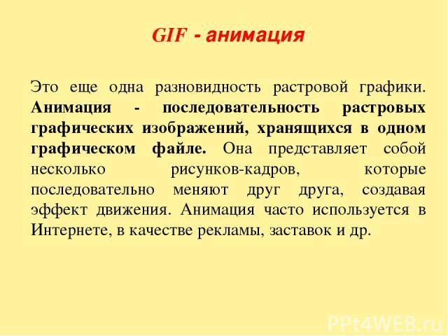 GIF - анимация Это еще одна разновидность растровой графики. Анимация - последовательность растровых графических изображений, хранящихся в одном графическом файле. Она представляет собой несколько рисунков-кадров, которые последовательно меняют друг…