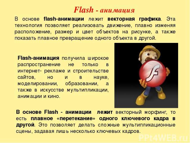 Flash - анимация В основе flash-анимации лежит векторная графика. Эта технология позволяет реализовать движение, плавно изменяя расположение, размер и цвет объектов на рисунке, а также показать плавное превращение одного объекта в другой. В основе F…