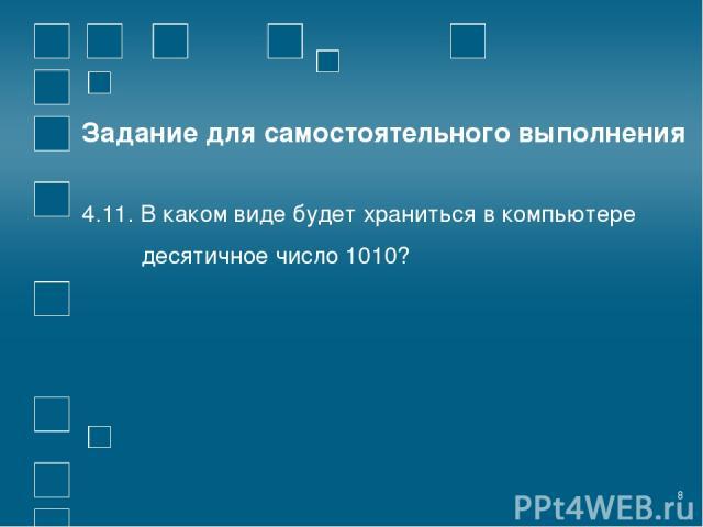 * Задание для самостоятельного выполнения 4.11. В каком виде будет храниться в компьютере десятичное число 1010?
