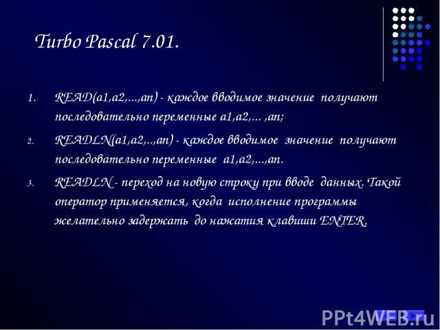 Turbo Pascal 7.01. READ(а1,а2,...,аn) - каждое вводимое значение получают последовательно переменные а1,а2,... ,аn; READLN(а1,а2,..,аn) - каждое вводимое значение получают последовательно переменные а1,а2,...,аn. READLN - переход на новую строку при…