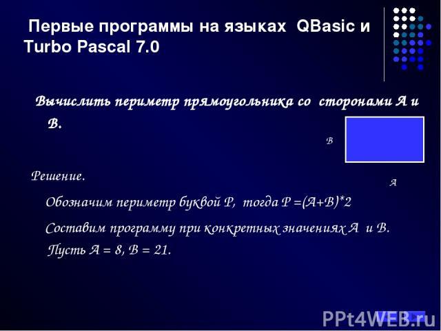 Первые программы на языках QBasic и Turbo Pascal 7.0 Вычислить периметр прямоугольника со сторонами А и В. Решение. Обозначим периметр буквой Р, тогда Р =(А+В)*2 Составим программу при конкретных значениях А и В. Пусть А = 8, В = 21.