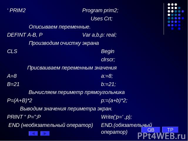 ' PRIM2 Рrogram prim2; Uses Crt; Описываем переменные. DEFINT A-B, P Var a,b,p: real; Производим очистку экрана CLS Begin clrscr; Присваиваем переменным значения A=8 a:=8; B=21 b:=21; Вычисляем периметр прямоугольника P=(A+B)*2 p:=(a+b)*2; Выводим з…
