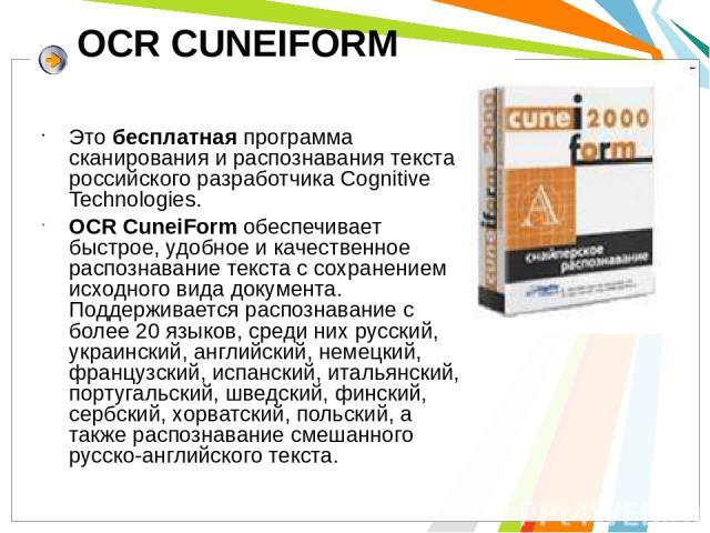 OCR CUNEIFORM Это бесплатная программа сканирования и распознавания текста российского разработчика Cognitive Technologies. OCR CuneiForm обеспечивает быстрое, удобное и качественное распознавание текста с сохранением исходного вида документа. Подде…