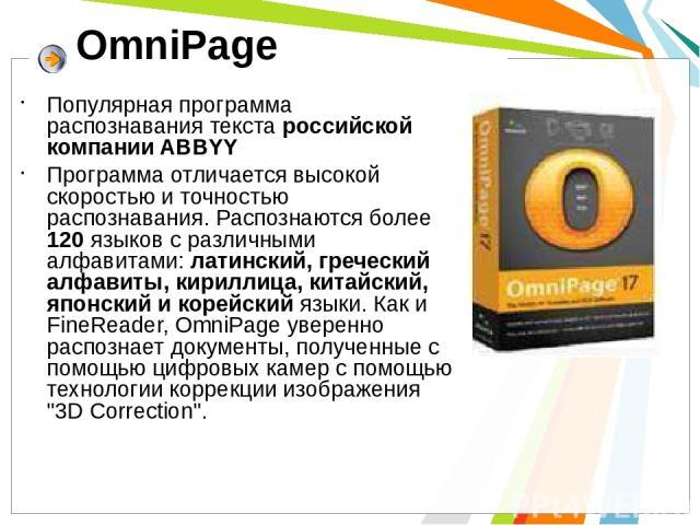 OmniPage Популярная программа распознавания текста российской компании ABBYY Программа отличается высокой скоростью и точностью распознавания. Распознаются более 120 языков с различными алфавитами: латинский, греческий алфавиты, кириллица, китайский…
