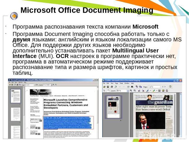 Microsoft Office Document Imaging Программа распознавания текста компании Microsoft Программа Document Imaging способна работать только с двумя языками: английским и языком локализации самого MS Office. Для поддержки других языков необходимо дополни…