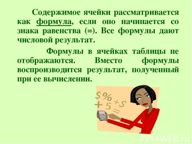 Содержимое ячейки рассматривается как формула, если оно начинается со знака равенства (=). Все формулы дают числовой результат. Формулы в ячейках таблицы не отображаются. Вместо формулы воспроизводится результат, полученный при ее вычислении.