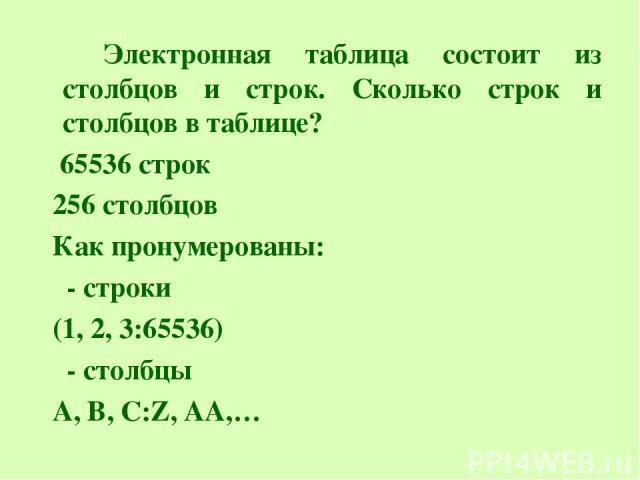 Электронная таблица состоит из столбцов и строк. Сколько строк и столбцов в таблице? 65536 строк 256 столбцов Как пронумерованы: - строки (1, 2, 3:65536) - столбцы A, B, C:Z, AA,…