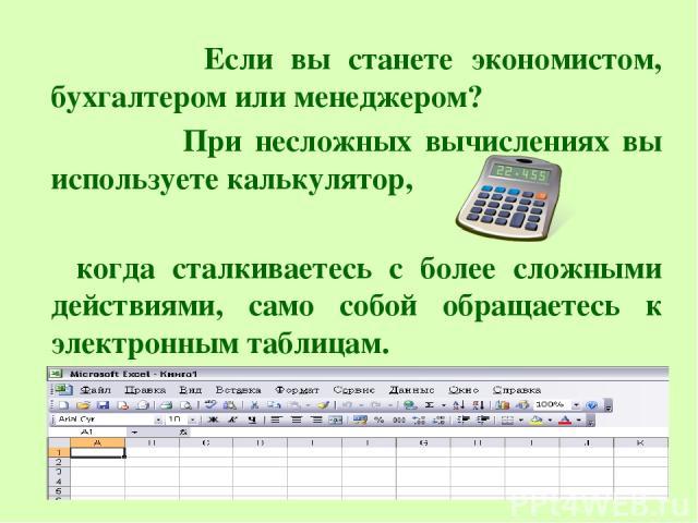 Если вы станете экономистом, бухгалтером или менеджером? При несложных вычислениях вы используете калькулятор, когда сталкиваетесь с более сложными действиями, само собой обращаетесь к электронным таблицам.
