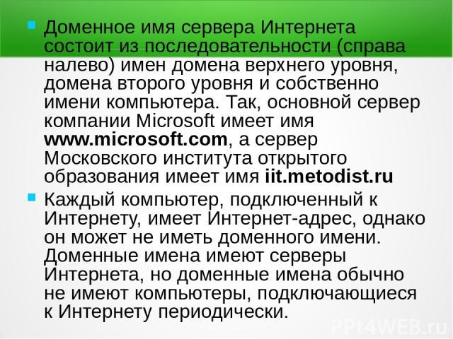 Доменное имя сервера Интернета состоит из последовательности (справа налево) имен домена верхнего уровня, домена второго уровня и собственно имени компьютера. Так, основной сервер компании Мiсrosoft имеет имя www.microsoft.com, а сервер Московского …