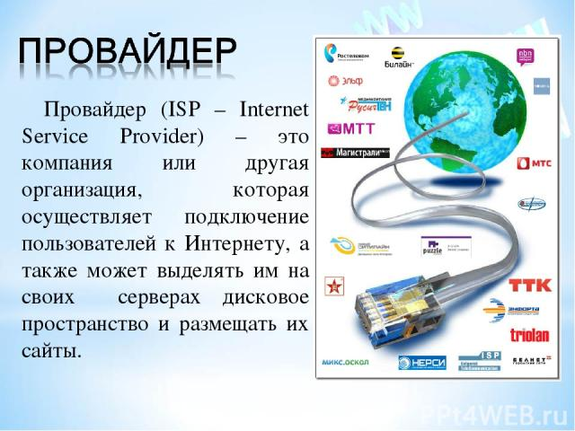 Провайдер (ISP – Internet Service Provider) – это компания или другая организация, которая осуществляет подключение пользователей к Интернету, а также может выделять им на своих серверах дисковое пространство и размещать их сайты.