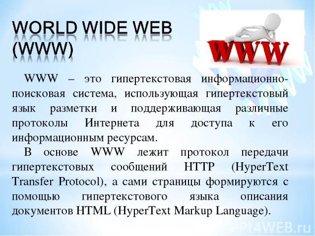 WWW – это гипертекстовая информационно-поисковая система, использующая гипертекстовый язык разметки и поддерживающая различные протоколы Интернета для доступа к его информационным ресурсам. В основе WWW лежит протокол передачи гипертекстовых сообщен…