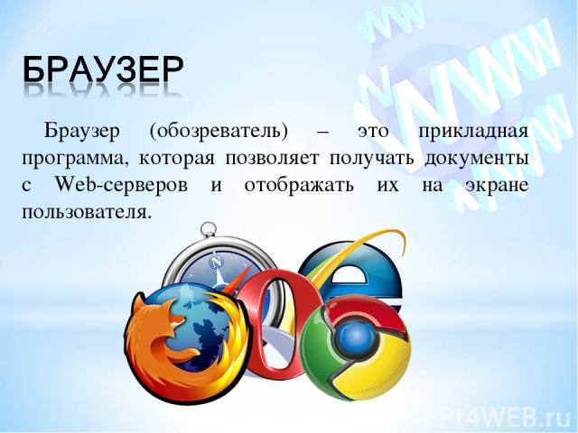 Браузер (обозреватель) – это прикладная программа, которая позволяет получать документы с Web-серверов и отображать их на экране пользователя.
