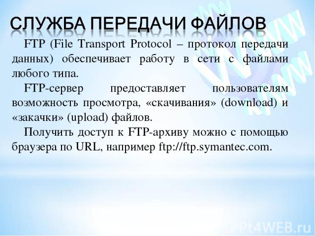 FTP (File Transport Protocol – протокол передачи данных) обеспечивает работу в сети с файлами любого типа. FTP-сервер предоставляет пользователям возможность просмотра, «скачивания» (download) и «закачки» (upload) файлов. Получить доступ к FTP-архив…