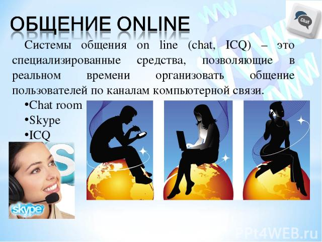 Системы общения on line (chat, ICQ) – это специализированные средства, позволяющие в реальном времени организовать общение пользователей по каналам компьютерной связи. Chat room Skype ICQ