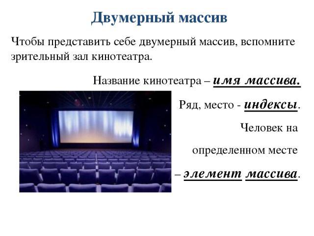 Двумерный массив Чтобы представить себе двумерный массив, вспомните зрительный зал кинотеатра. Название кинотеатра – имя массива. Ряд, место - индексы. Человек на определенном месте – элемент массива.