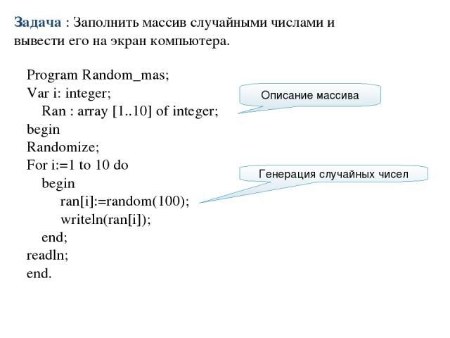 Program Random_mas; Var i: integer; Ran : array [1..10] of integer; begin Randomize; For i:=1 to 10 do begin ran[i]:=random(100); writeln(ran[i]); end; readln; end. Задача : Заполнить массив случайными числами и вывести его на экран компьютера. Опис…