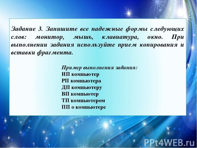 Задание 3. Запишите все падежные формы следующих слов: монитор, мышь, клавиатура, окно. При выполнении задания используйте прием копирования и вставки фрагмента. Пример выполнения задания: ИП компьютер РП компьютера ДП компьютеру ВП компьютер ТП ком…