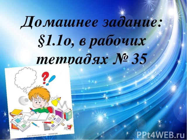 Домашнее задание: §1.1о, в рабочих тетрадях № 35