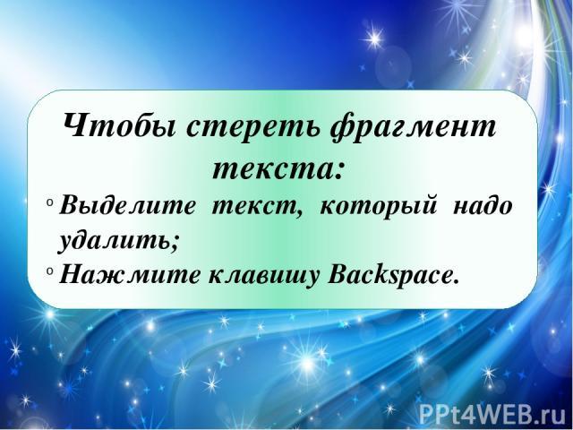Чтобы стереть фрагмент текста: Выделите текст, который надо удалить; Нажмите клавишу Backspace.