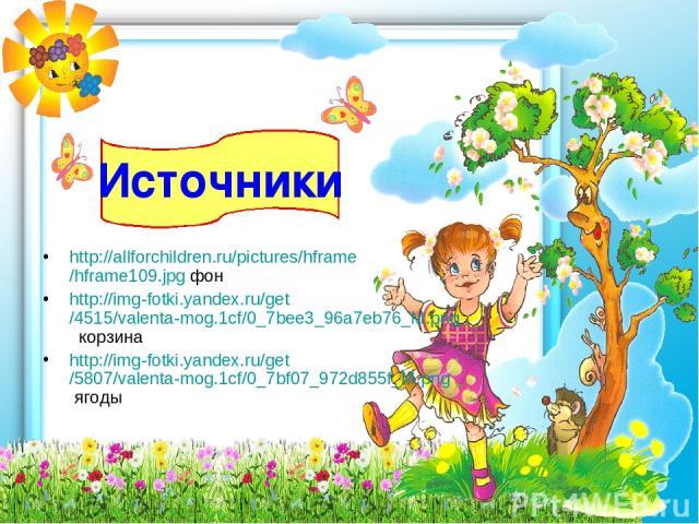 http://allforchildren.ru/pictures/hframe/hframe109.jpg фон http://img-fotki.yandex.ru/get/4515/valenta-mog.1cf/0_7bee3_96a7eb76_M.png корзина http://img-fotki.yandex.ru/get/5807/valenta-mog.1cf/0_7bf07_972d855f_M.png ягоды Источники