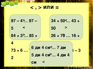 < , > или = 97 – 4 … 97 – 5 84 + 3 … 85 + 4 73 + 6 … 76 + 2 > < > 34 + 50 … 43 +