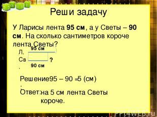 Реши задачу У Ларисы лента 95 см, а у Светы – 90 см. На сколько сантиметров коро