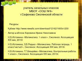 , учитель начальных классов МБОУ «СОШ №9» г.Сафоново Смоленской области Ресурсы: