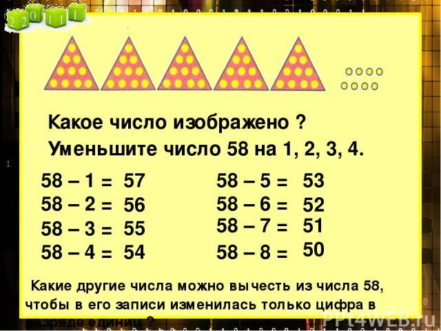 Какое число изображено ? Уменьшите число 58 на 1, 2, 3, 4. 58 – 1 = 58 – 2 = 58 – 3 = 58 – 4 = 57 56 55 54 Какие другие числа можно вычесть из числа 58, чтобы в его записи изменилась только цифра в разряде единиц ? 58 – 5 = 58 – 6 = 58 – 7 = 58 – 8 …