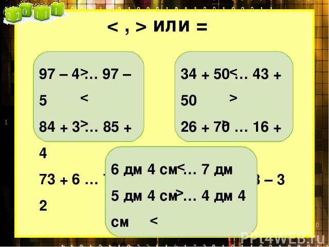 < , > или = 97 – 4 … 97 – 5 84 + 3 … 85 + 4 73 + 6 … 76 + 2 > < > 34 + 50 … 43 + 50 26 + 70 … 16 + 70 87 – 3 … 78 – 3 < > > 6 дм 4 см … 7 дм 5 дм 4 см … 4 дм 4 см 36 см … 4 дм < >