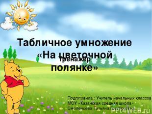 Табличное умножение «На цветочной полянке» Тренажёр Подготовила : Учитель началь