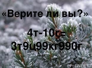 «Верите ли вы?» 4т-10г= 3т9ц99кг990г