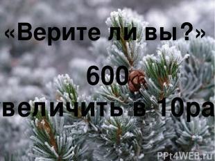 «Верите ли вы?» 600 увеличить в 10раз