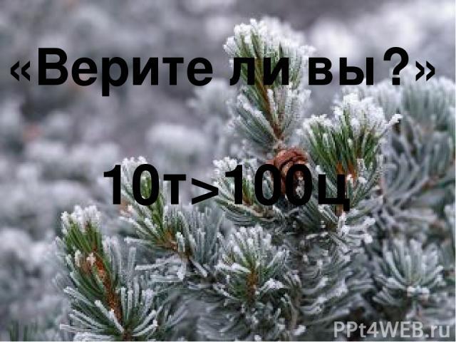 «Верите ли вы?» 10т>100ц