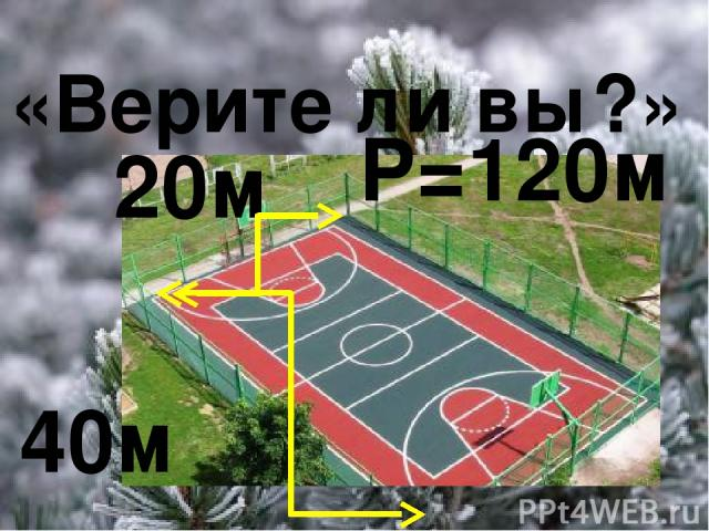 «Верите ли вы?» 20м 40м Р=120м