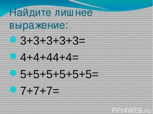 Найдите лишнее выражение: 3+3+3+3+3= 4+4+44+4= 5+5+5+5+5+5= 7+7+7=