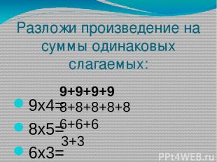 Разложи произведение на суммы одинаковых слагаемых: 9х4= 8х5= 6х3= 3х2= 9+9+9+9