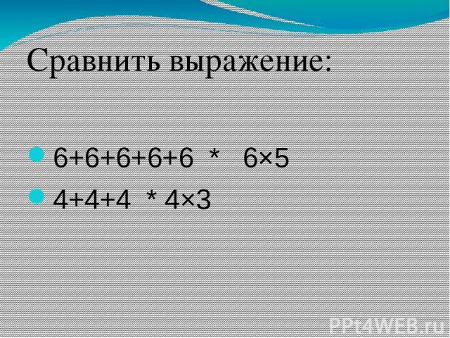Сравнить выражение: 6+6+6+6+6 * 6×5 4+4+4 * 4×3