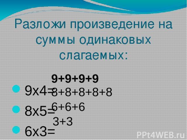 Разложи произведение на суммы одинаковых слагаемых: 9х4= 8х5= 6х3= 3х2= 9+9+9+9 8+8+8+8+8 6+6+6 3+3