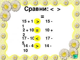 Сравни: < > = 15 + 1 15 - 1 2 + 10 10 + 2 17 - 10 17 - 5 14 - 4 14 - 10 > = < >