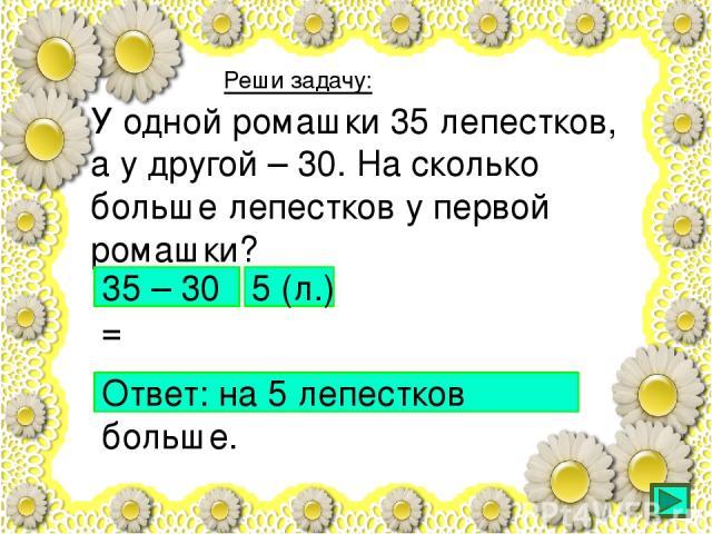 У одной ромашки 35 лепестков, а у другой – 30. На сколько больше лепестков у первой ромашки? Реши задачу: 35 – 30 = 5 (л.) Ответ: на 5 лепестков больше.