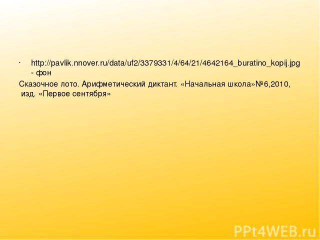 http://pavlik.nnover.ru/data/uf2/3379331/4/64/21/4642164_buratino_kopij.jpg- фон Сказочное лото. Арифметический диктант. «Начальная школа»№6,2010, изд. «Первое сентября»